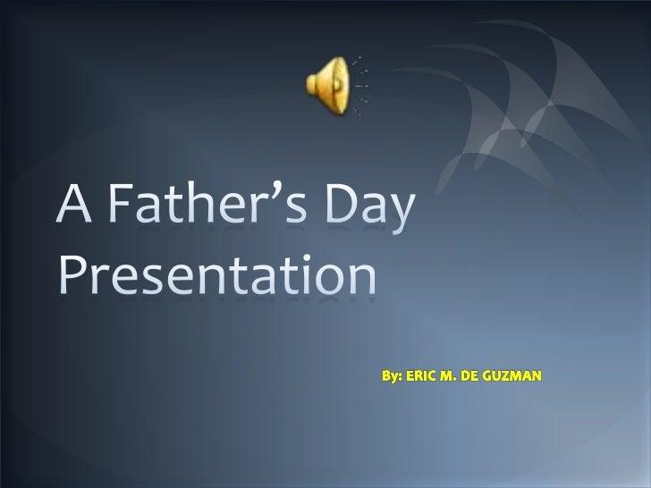 A Father's Day Presentation<br />By: ERIC M. DE GUZMAN<br />