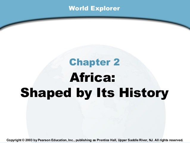 World Explorer  Chapter 2  Africa: Shaped by Its History  Copyright © 2003 by Pearson Education, Inc., publishing as Prent...
