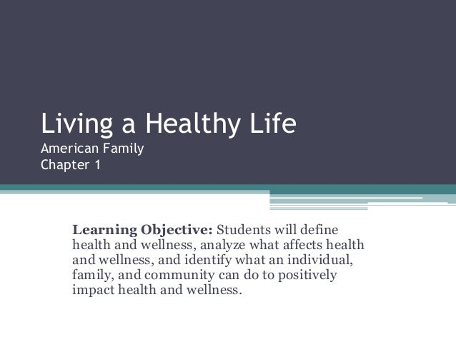 Living a Healthy Life American Family Chapter 1 Learning Objective: Students will define health and wellness, analyze what...