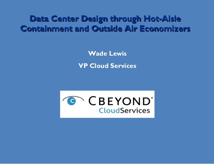 Wade Lewis VP Cloud Services Data Center Design through Hot-Aisle Containment and Outside Air Economizers
