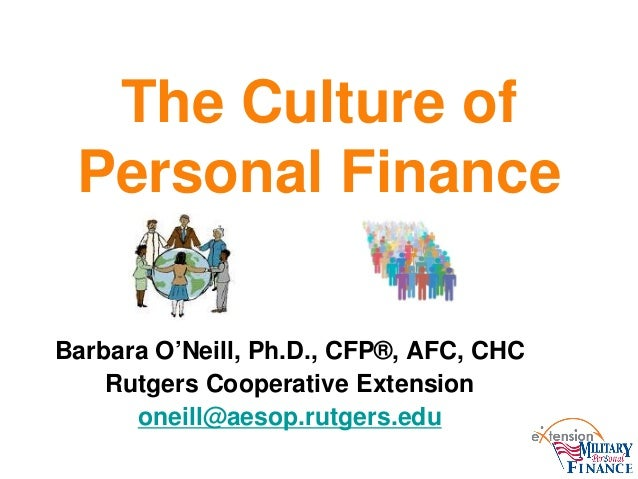 The Culture of Personal Finance Barbara O'Neill, Ph.D., CFP®, AFC, CHC Rutgers Cooperative Extension oneill@aesop.rutgers....