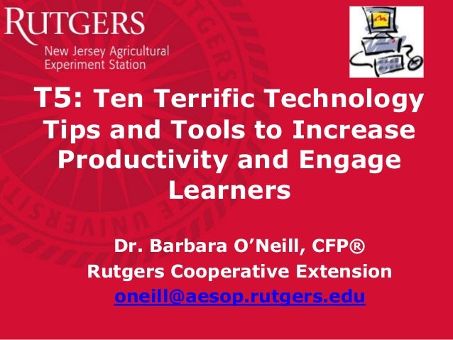 T5: Ten Terrific Technology Tips and Tools to Increase Productivity and Engage Learners Dr. Barbara O'Neill, CFP® Rutgers ...
