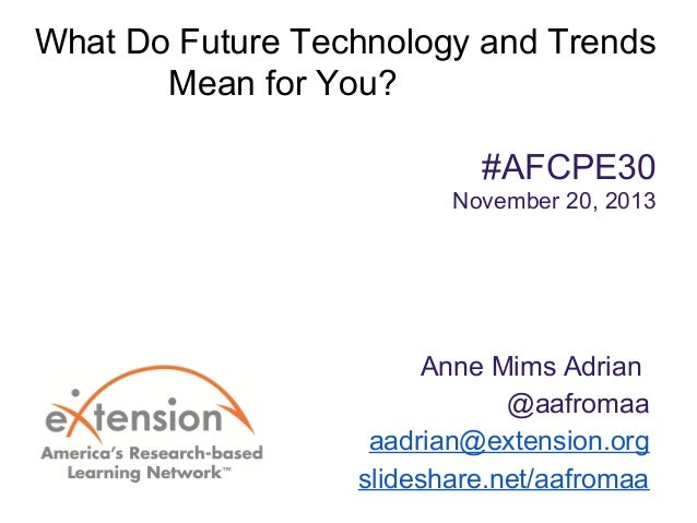 What Do Future Technology and Trends Mean for You? #AFCPE30 November 20, 2013  Anne Mims Adrian @aafromaa aadrian@extensio...