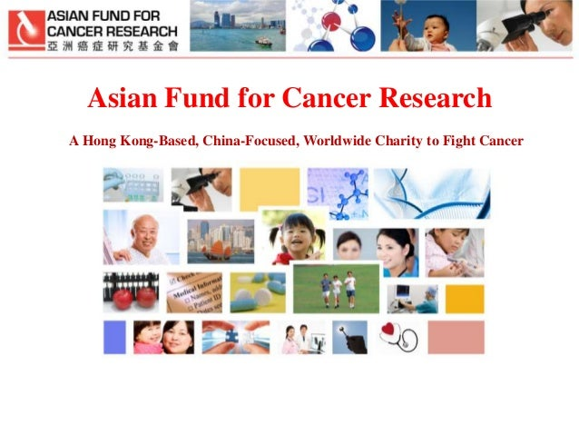 Asian Fund for Cancer Research A Hong Kong-Based, China-Focused, Worldwide Charity to Fight Cancer