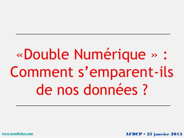 «Double Numérique » :    Comment s'emparent-ils       de nos données ?www.tousfiches.com   AFDCP • 25 janvier 2013