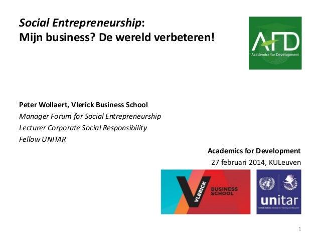 Social Entrepreneurship: Mijn business? De wereld verbeteren!  Peter Wollaert, Vlerick Business School Manager Forum for S...