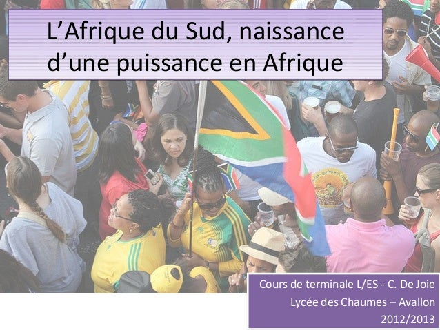 L'Afrique du Sud, naissanced'une puissance en Afrique                   Cours de terminale L/ES - C. De Joie              ...