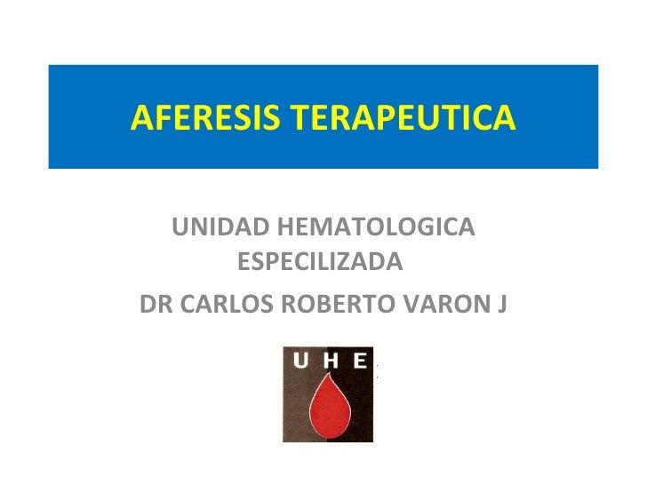 AFERESIS TERAPEUTICA UNIDAD HEMATOLOGICA ESPECILIZADA  DR CARLOS ROBERTO VARON J