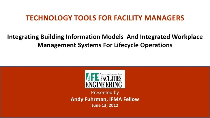 TECHNOLOGY TOOLS FOR FACILITY MANAGERSIntegrating Building Information Models And Integrated Workplace           Managemen...
