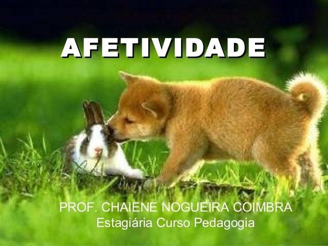 AFETIVIDADEAFETIVIDADE PROF. CHAIENE NOGUEIRA COIMBRA Estagiária Curso Pedagogia