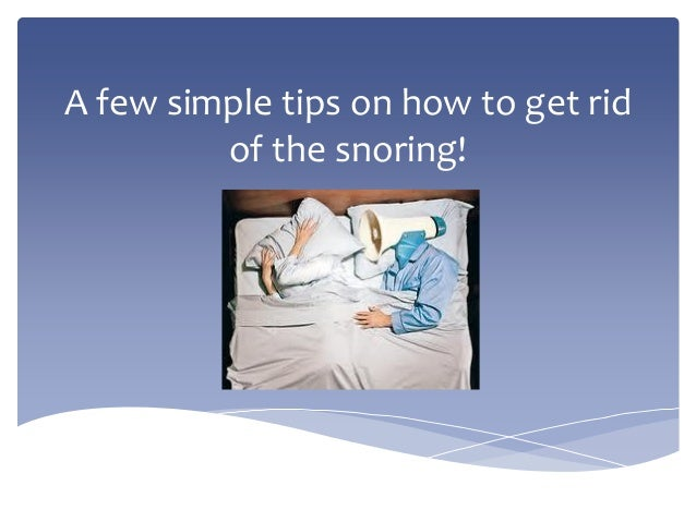 A few simple tips on how to get rid of the snoring