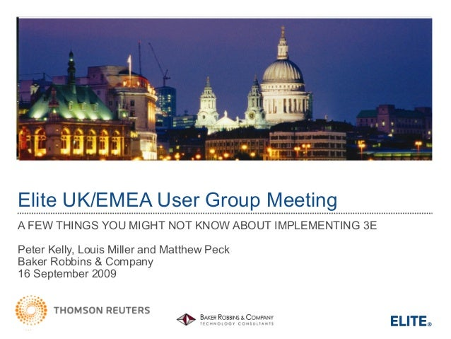 Elite UK/EMEA User Group Meeting A FEW THINGS YOU MIGHT NOT KNOW ABOUT IMPLEMENTING 3E Peter Kelly, Louis Miller and Matth...