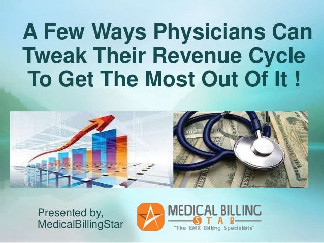 A Few Ways Physicians CanTweak Their Revenue CycleTo Get The Most Out Of It ! Presented by, MedicalBillingStar