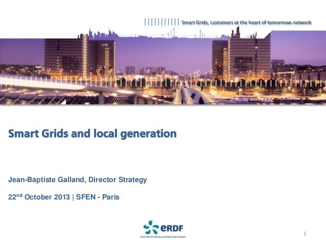Smart Grids, customers at the heart of tomorrows network  Smart Grids and local generation  Jean-Baptiste Galland, Directo...