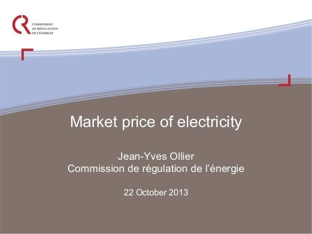 Market price of electricity Jean-Yves Ollier Commission de régulation de l'énergie 22 October 2013