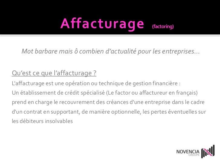 Affacturage(factoring)<br />Mot barbare mais ô combien d'actualité pour les entreprises…<br />Qu'est ce que l'affacturage ...