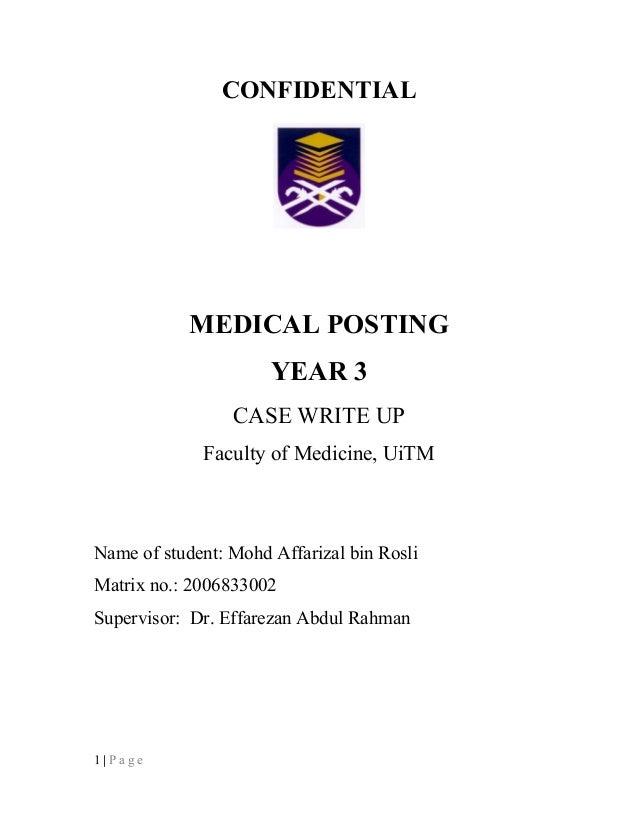 CONFIDENTIAL MEDICAL POSTING YEAR 3 CASE WRITE UP Faculty of Medicine, UiTM Name of student: Mohd Affarizal bin Rosli Matr...