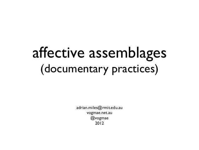 affective assemblages (documentary practices) adrian.miles@rmit.edu.au vogmae.net.au @vogmae 2012