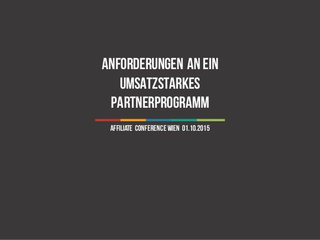 1 Anforderungen anein umsatzstarkes Partnerprogramm Affiliate ConferenceWien 01.10.2015