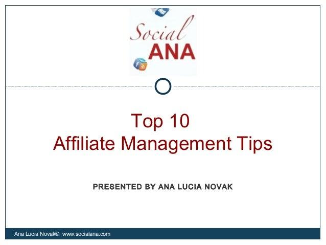 Top 10Affiliate Management TipsAna Lucia Novak© www.socialana.comPRESENTED BY ANA LUCIA NOVAK
