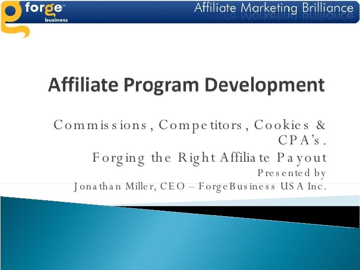 Commissions, Competitors, Cookies & CPA's. Forging the Right Affiliate Payout Presented by Jonathan Miller, CEO – ForgeBus...