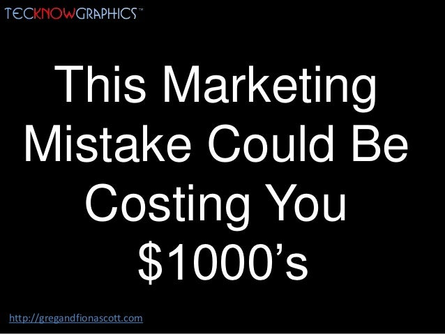 This Marketing  Mistake Could Be    Costing You       $1000'shttp://gregandfionascott.com