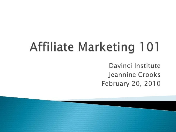 Affiliate Marketing 101<br />Davinci Institute<br />Jeannine Crooks<br />February 20, 2010<br />