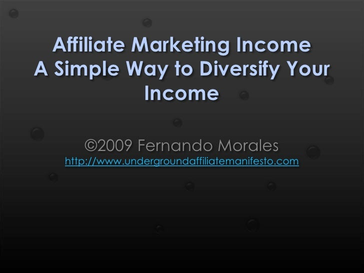 Affiliate Marketing Income A Simple Way to Diversify Your Income<br />©2009 Fernando Moraleshttp://www.undergroundaffiliat...