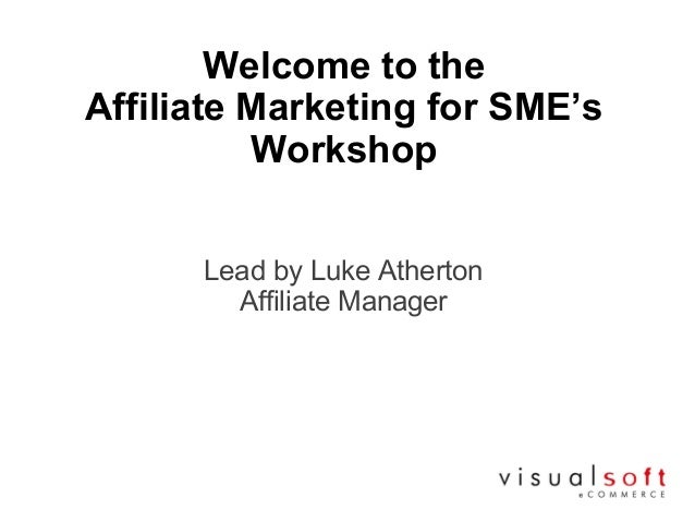 Welcome to theAffiliate Marketing for SME'sWorkshopLead by Luke AthertonAffiliate Manager