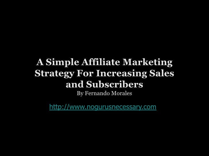 A Simple Affiliate Marketing Strategy For Increasing Sales and Subscribers<br />By Fernando Morales<br />http://www.noguru...