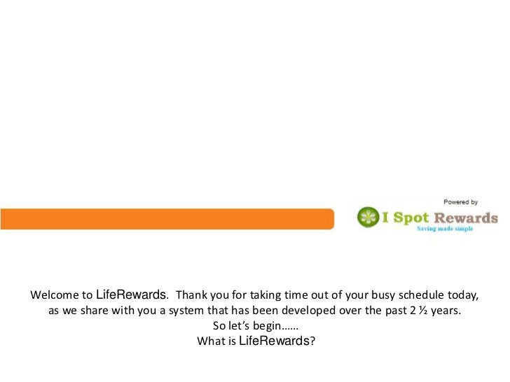 Welcome to LifeRewards. Thank you for taking time out of your busy schedule today,  as we share with you a system that has...