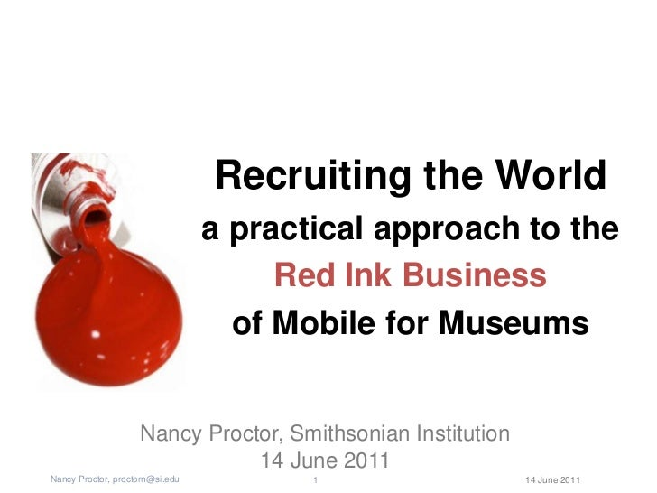 Recruiting the World<br />a practical approach to the <br />Red Ink Business<br />of Mobile for Museums<br />Nancy Proctor...