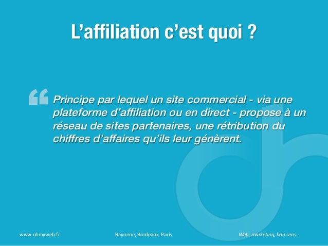 L'affiliation c'est quoi ?Principe par lequel un site commercial - via uneplateforme d'affiliation ou en direct - propose à ...