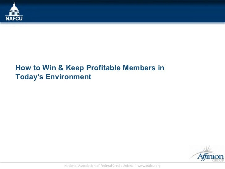 How to Win & Keep Profitable Members inTodays Environment            National Association of Federal Credit Unions l www.n...