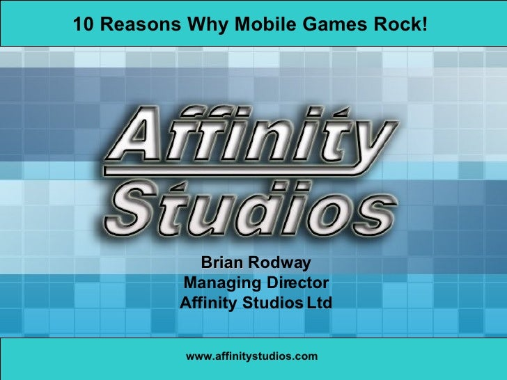 www.affinitystudios.com Brian  Rodway Managing Director Affinity Studios Ltd 10 Reasons Why Mobile Games Rock!