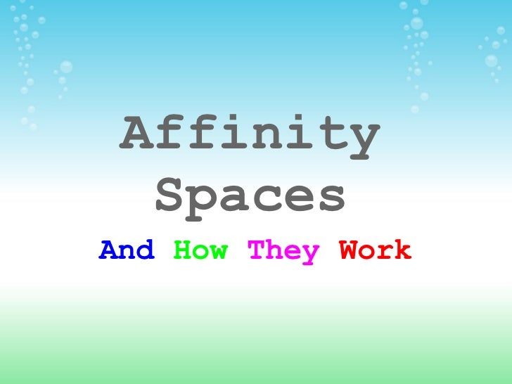 Affinity Spaces And  How  They   Work
