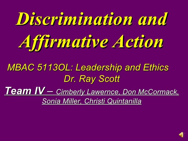 Discrimination and Affirmative Action MBAC 5113OL: Leadership and Ethics Dr. Ray Scott Team IV  –  Cimberly Lawernce, Don ...