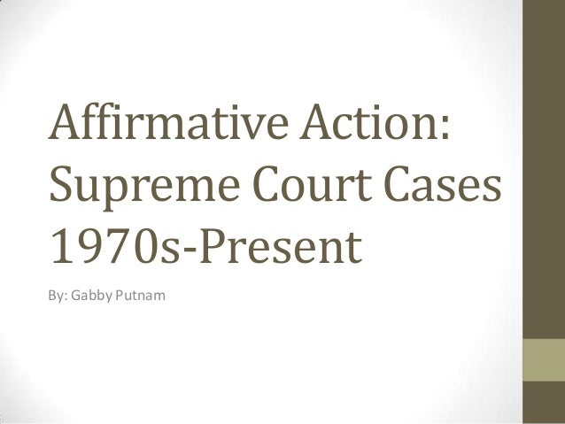 Affirmative Action:Supreme Court Cases1970s-PresentBy: Gabby Putnam