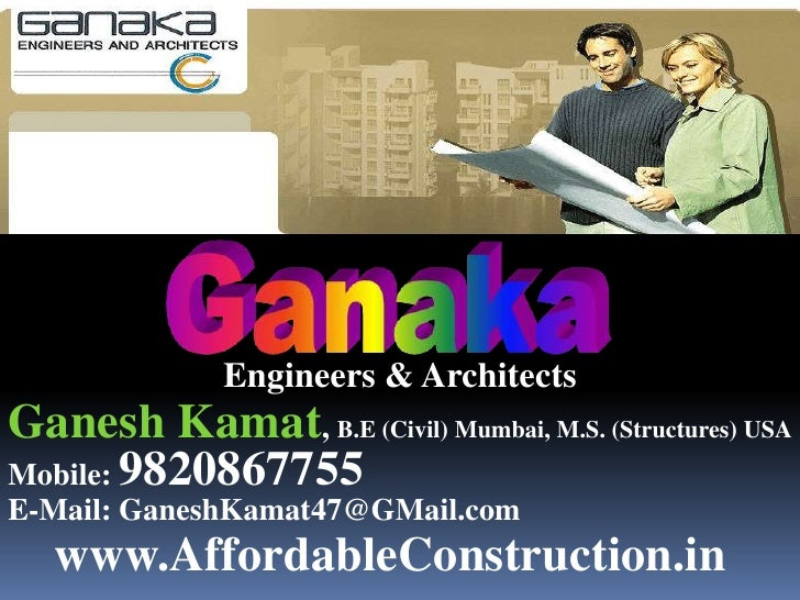 Ganaka<br />Engineers & Architects<br />GaneshKamat, B.E (Civil) Mumbai, M.S. (Structures) USA<br />Mobile: 9820867755<br ...