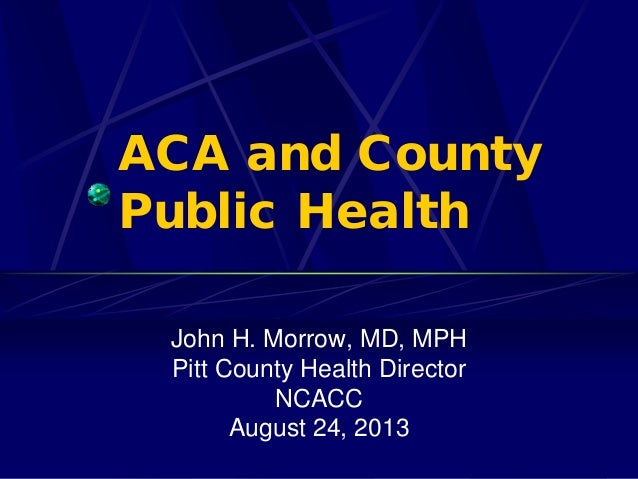 ACA and County Public Health John H. Morrow, MD, MPH Pitt County Health Director NCACC August 24, 2013