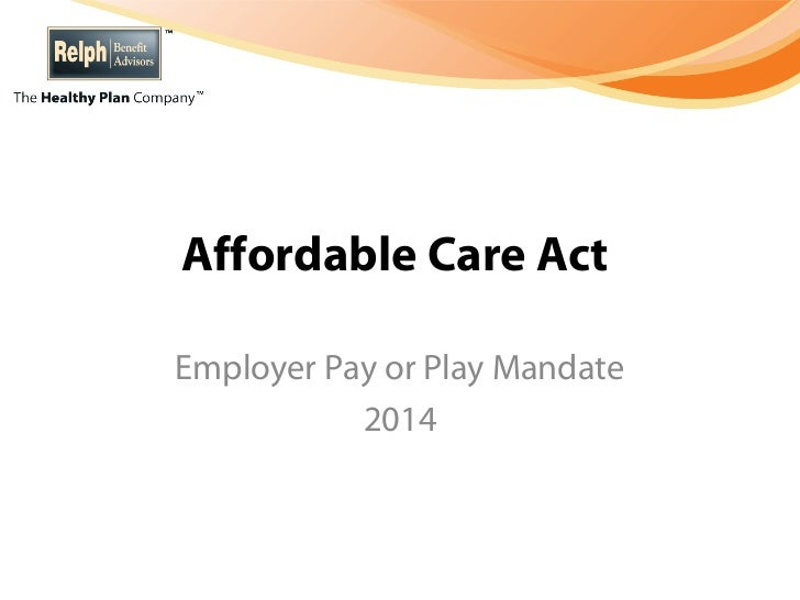 Affordable Care ActEmployer Pay or Play Mandate           2014