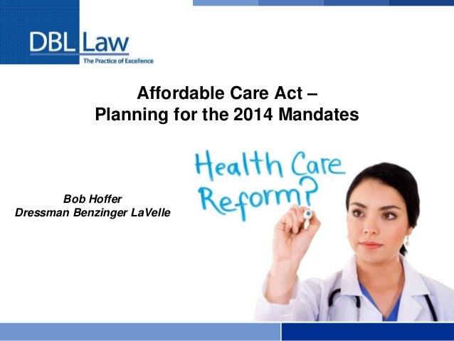 Affordable Care Act – Planning for the 2014 Mandates Bob Hoffer Dressman Benzinger LaVelle