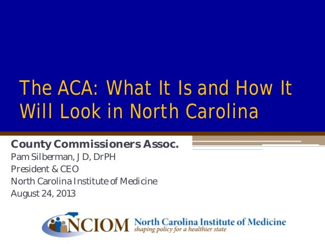 The ACA: What It Is and How It Will Look in North Carolina County Commissioners Assoc. Pam Silberman, JD, DrPH President &...