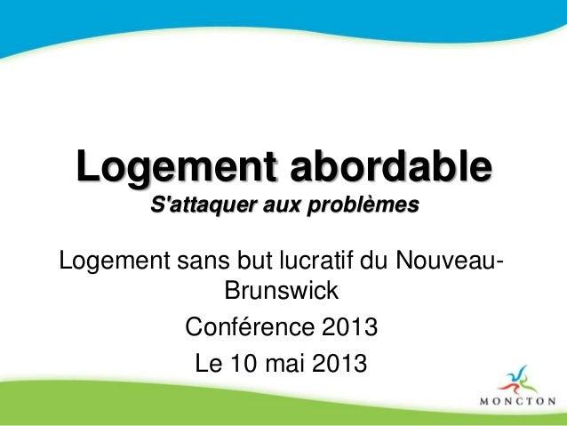 Logement abordable S'attaquer aux problèmes Logement sans but lucratif du Nouveau- Brunswick Conférence 2013 Le 10 mai 2013