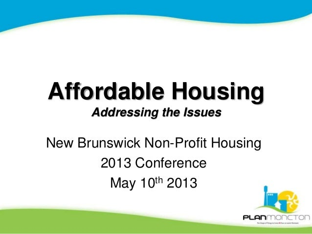 Affordable Housing Addressing the Issues New Brunswick Non-Profit Housing 2013 Conference May 10th 2013