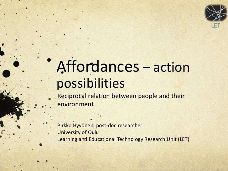 Affordances – actionpossibilitiesReciprocal relation between people and theirenvironmentPirkko Hyvönen, post-doc researche...