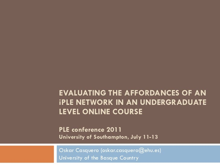 EVALUATING THE AFFORDANCES OF AN iPLE NETWORK IN AN UNDERGRADUATE LEVEL ONLINE COURSE PLE conference 2011 University of So...