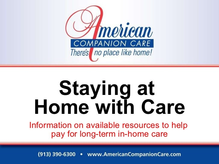 Staying at  Home with Care Information on available resources to help  pay for long-term in-home care