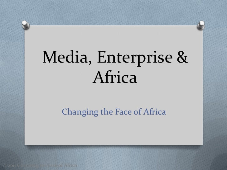 Media, Enterprise &                        Africa                          Changing the Face of Africa© 2011 Changing the ...