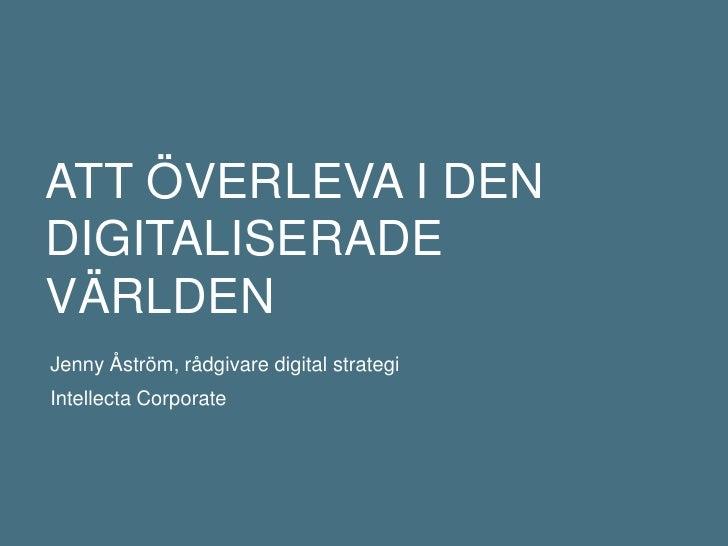 Att överleva i den digitaliserade världen<br />Jenny Åström, rådgivare digital strategi<br />IntellectaCorporate<br />